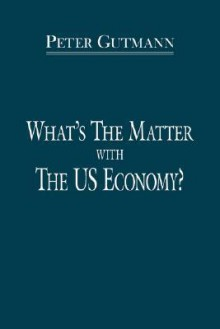What's the Matter with the Us Economy? - Peter Gutmann