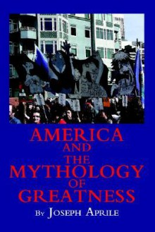 America and the Mythology of Greatness - Joseph Aprile