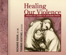 Healing Our Violence through the Journey of Centering Prayer: Compact disc edition - Richard Rohr, Thomas Keating