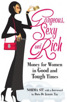 Gorgeous, Sexy And Rich: Money For Women In Good Or Tough Times - Norma Sit