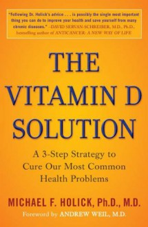 The Vitamin D Solution: A 3-Step Strategy to Cure Our Most Common Health Problems - Michael F. Holick, Andrew Weil