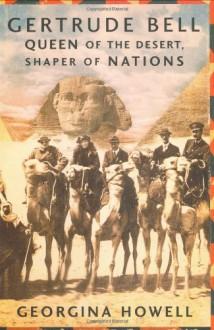 Gertrude Bell: Queen of the Desert, Shaper of Nations - Georgina Howell
