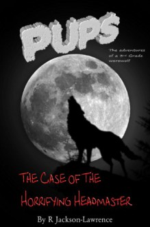 PUPS - The Case Of The Horrifying Headmaster: (The Adventures Of A Third Grade Werewolf) (PUPS - The Adventures Of A Third Grade Werewolf Book 1) - Robert Jackson-Lawrence