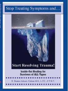 Stop Treating Symptoms And Start Resolving Trauma!: Inside Out Healing For Survivors Of All Types - Denice Adcock Colson
