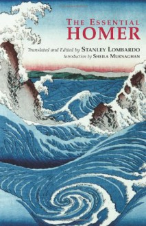 The Essential Homer: Selections from the Iliad and the Odyssey - Homer, Stanley Lombardo, Sheila Murnaghan