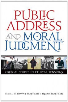 Public Address and Moral Judgement: Critical Studies in Ethical Tensions - Shawn J. Parry-Giles, Trevor Parry-Giles