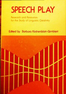 Speech Play: Research and Resources for Studying Linguistic Creativity (University of Pennsylvania publications in conduct & communication) - Barbara Kirshenblatt-Gimblett