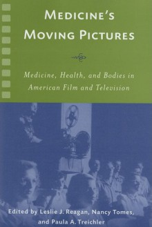 Medicine's Moving Pictures: Medicine, Health, and Bodies in American Film and Television - Leslie J. Reagan, Nancy Tomes, Paula A. Treichler