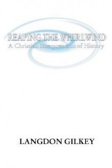Reaping the Whirlwind - Langdon Brown Gilkey, Langdon Gilkey