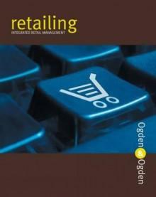 Retailing: Integrated Retail Management - James R. Ogden, Denise T. Ogden