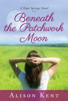 Beneath the Patchwork Moon (Hope Springs, #2) - Alison Kent