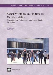 Social Assistance in the New EU Member States: Strengthening Performance and Labor Market Incentives - Dean Ringold, Dean Ringold