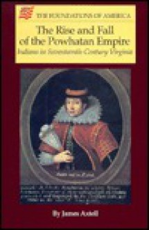 The Rise & Fall of the Powhatan Empire: Indians in Seventeenth-Century Virginia (The Foundations of America) - James Axtell