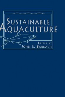 Sustainable Aquaculture - John E. Bardach