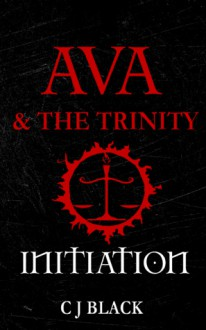 Ava & the Trinity: Initiation - C.J. Black