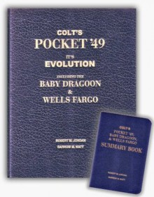 Colt's Pocket '49: It's [sic] evolution including the Baby Dragoon & Wells Fargo : manufactured by Colt's Patent Fire-Arms Manufacturing Co., ... of counterfeits and patent infringements - Robert M. Jordan