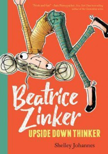 Beatrice Zinker, Upside Down Thinker - Shelley Johannes,Shelley Johannes