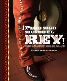 Pero Sigo Siendo El Rey!: Historia, Tradicion y Valor del Mariachi - Alvaro Ochoa