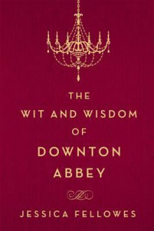 The Wit and Wisdom of Downton Abbey - Jessica Fellowes
