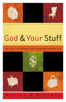 God and Your Stuff: The Vital Link Between Your Possessions and Your Soul - Wesley K. Willmer, Martyn Smith, Eugene H. Peterson