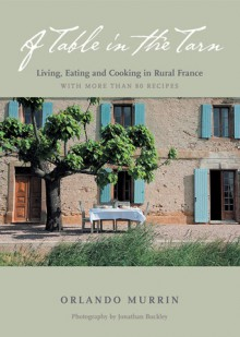 A Table in the Tarn: Living, Eating, and Cooking in Rural France - Orlando Murrin, Jonathan Buckley