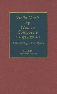 Violin Music by Women Composers: A Bio-Bibliographical Guide - Rose-Marie Johnson