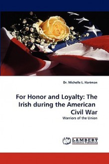 For Honor And Loyalty: The Irish During The American Civil War: Warriors Of The Union - Michelle L. Hartman
