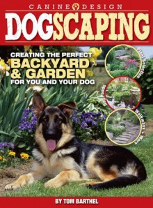 Dogscaping: Creating the Perfect Backyard and Garden for You and Your Dog - Thomas Barthel