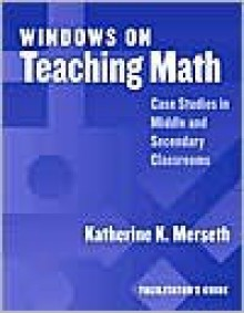 Windows on Teaching Math: Cases of Middle and Secondary Classrooms : Facilitator's Guide - Katherine Merseth