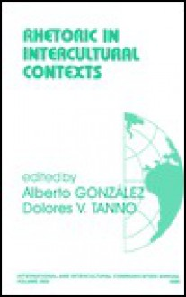 Rhetoric in Intercultural Contexts - Alberto Gonzalez, Dolores V. Tanno