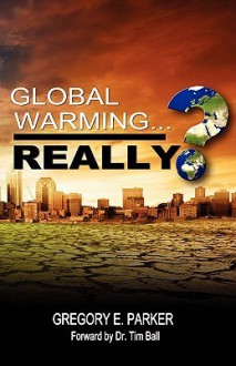 Global Warming...Really? - Gregory E. Parker