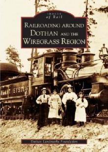 Railroading Around Dothan and the Wiregrass Region - The Dothan Landmarks Foundation, The Dothan Landmarks Foundation