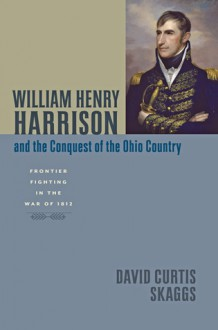 William Henry Harrison and the Conquest of the Ohio Country: Frontier Fighting in the War of 1812 - David Curtis Skaggs
