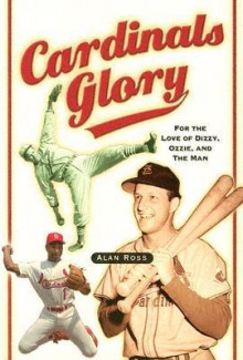 Cardinals Glory: For the Love of Dizzy, Ozzie, and the Man - Alan Ross