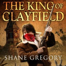 The King of Clayfield: Clayfield, Book 1 - Shane Gregory, Scott Aiello