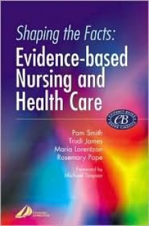 Shaping the Facts of Evidence-Based Nursing and Health Care - Pam Smith, Maria Lorentzon, Trudi James, Rosemary Pope