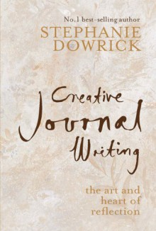 Creative Journal Writing: The Art and Heart of Reflection - Stephanie Dowrick