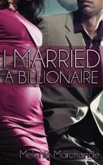 I Married a Billionaire (Contemporary Romance) - Melanie Marchande