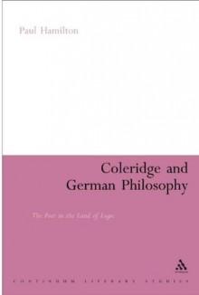 Coleridge and German Philosophy: The Poet in the Land of Logic (Continuum Literary Studies) - Paul Hamilton