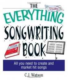 The Everything Songwriting Book: All You Need to Create and Market Hit Songs - C.J. Watson