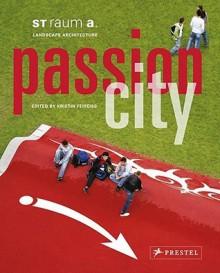 Passion City: St Raum A. Landschaftsarchitektur - Kristin Feireiss, Falk Jaeger, Katrin Klingberg