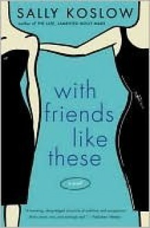 With Friends Like These: A Novel - Sally Koslow