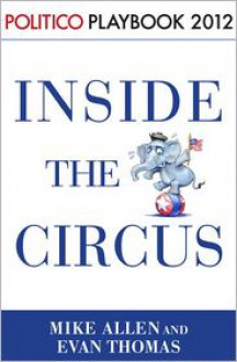 Playbook 2012: Inside the Circus--Romney, Santorum and the GOP Race (Politico Inside Election 2012) - Mike Allen,Evan Thomas