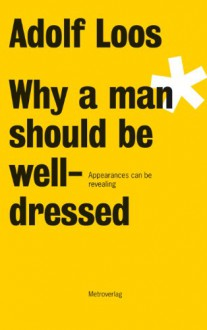 Why a man should be well-dressed - Adolf Loos,Michael Edward Troy,Annita Seckinger