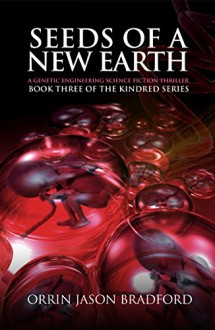 Seeds of a New Earth:: A Genetic Engineering Science Fiction Thriller (The Kindred Series Book 3) - Orrin Jason Bradford,Victor Habbick