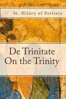 De Trinitate: On the Trinity - St. Hilary of Poitiers,Paul A. Böer Sr.