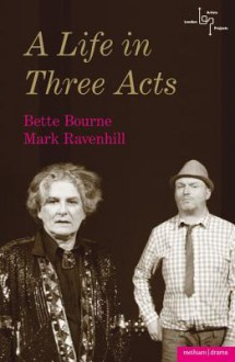 A Life in Three Acts - Bette Bourne, Mark Ravenhill