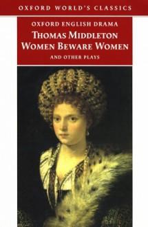 Women Beware Women and Other Plays - Thomas Middleton, Richard Dutton