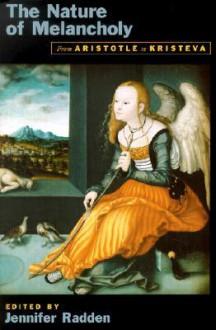 The Nature of Melancholy: From Aristotle to Kristeva - Jennifer Radden