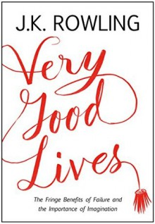 Very Good Lives: The Fringe Benefits of Failure and the Importance of Imagination - J.K. Rowling, Joel Holland